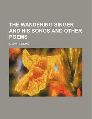 The Wandering Singer and His Songs and Other Poems af Frank Hodgman