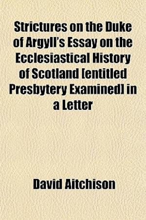 Strictures on the Duke of Argyll's Essay on the Ecclesiastical History of Scotland [Entitled Presbytery Examined] in a Letter af David Aitchison