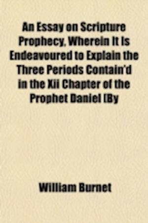 An  Essay on Scripture Prophecy, Wherein It Is Endeavoured to Explain the Three Periods Contain'd in the XII Chapter of the Prophet Daniel [By W. Burn af William Burnet