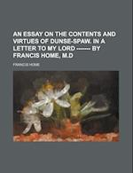 An Essay on the Contents and Virtues of Dunse-Spaw. in a Letter to My Lord ------- By Francis Home, M.D af Francis Home