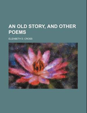 An Old Story, and Other Poems af Elizabeth D. Cross