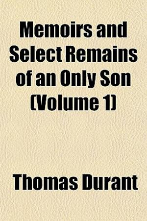 Memoirs and Select Remains of an Only Son (Volume 1); Who Died November 27, 1821, in His 19th Year, While a Student in the University of Glasgow af Thomas Durant