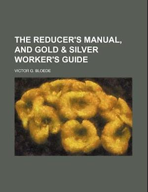 The Reducer's Manual, and Gold & Silver Worker's Guide af Victor G. Bloede