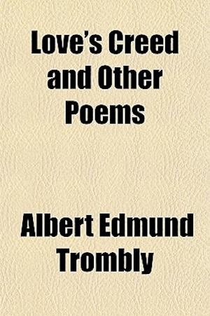 Love's Creed and Other Poems af Albert Edmund Trombly