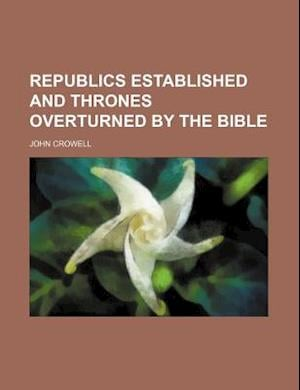 Republics Established and Thrones Overturned by the Bible af John Crowell