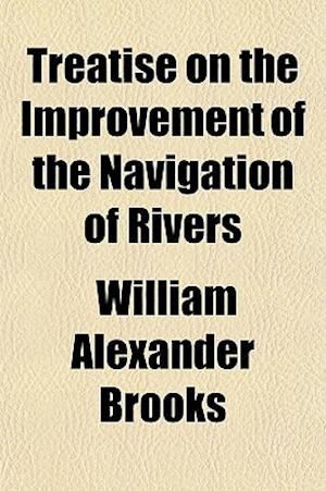 Treatise on the Improvement of the Navigation of Rivers; With a New Theory on the Cause of the Existence of Bars af William Alexander Brooks
