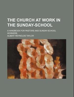 The Church at Work in the Sunday-School; A Handbook for Pastors and Sunday-School Workers af Albert Reynolds Taylor