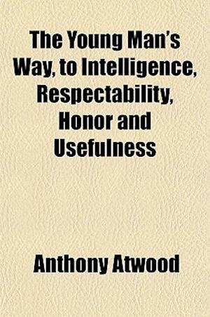 The Young Man's Way, to Intelligence, Respectability, Honor and Usefulness af Anthony Atwood