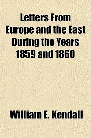 Letters from Europe and the East During the Years 1859 and 1860 af William E. Kendall
