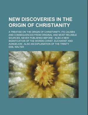 New Discoveries in the Origin of Christianity; A Treatise on the Origin of Christianity, Its Causes and Consequences from Original and Most Reliable S af Emil Walter