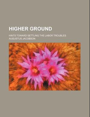 Higher Ground; Hints Toward Settling the Labor Troubles af Augustus Jacobson