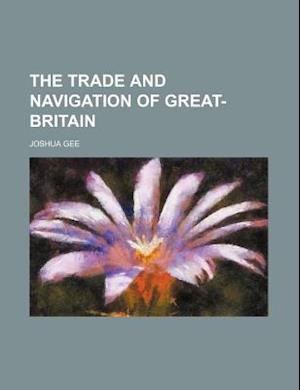 The Trade and Navigation of Great-Britain af Joshua Gee