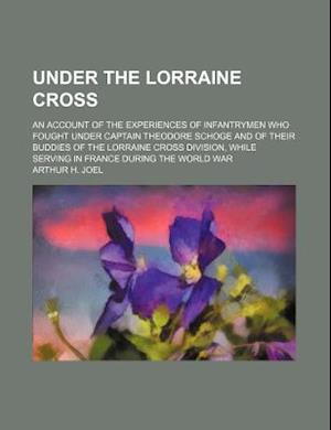Under the Lorraine Cross; An Account of the Experiences of Infantrymen Who Fought Under Captain Theodore Schoge and of Their Buddies of the Lorraine C af Arthur H. Joel