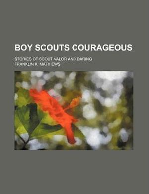 Boy Scouts Courageous; Stories of Scout Valor and Daring af Franklin K. Mathiews