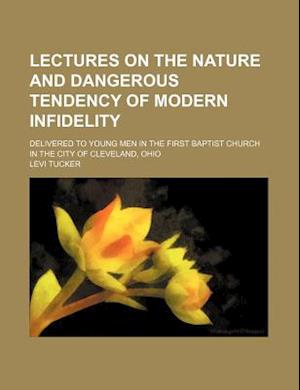Lectures on the Nature and Dangerous Tendency of Modern Infidelity; Delivered to Young Men in the First Baptist Church in the City of Cleveland, Ohio af Levi Tucker