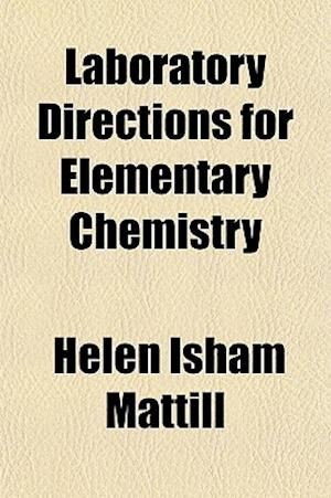 Laboratory Directions for Elementary Chemistry; Designed to Accompany a Textbook of Chemistry by W.A. Noyes af Helen Isham Mattill