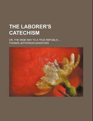 The Laborer's Catechism; Or, the Wide Way to a True Republic af Thomas Jefferson Sandford