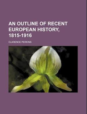 An Outline of Recent European History, 1815-1916 af Clarence Perkins