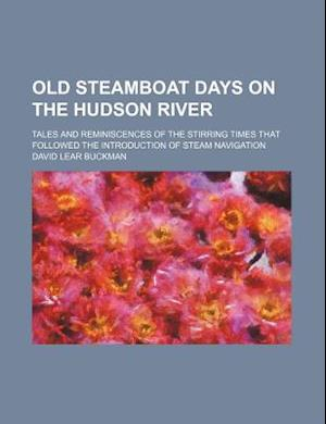Old Steamboat Days on the Hudson River; Tales and Reminiscences of the Stirring Times That Followed the Introduction of Steam Navigation af David Lear Buckman