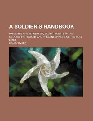 A Soldier's Handbook; Palestine and Jerusalem, Salient Points in the Geography, History and Present Day Life of the Holy Land af Henry Sykes