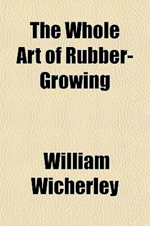 The Whole Art of Rubber-Growing af William Wicherley
