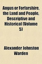 Angus or Forfarshire, the Land and People, Descriptive and Historical (Volume 5) af Alexander Johnston Warden