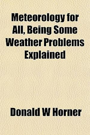 Meteorology for All, Being Some Weather Problems Explained af Donald W. Horner