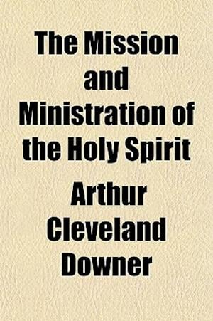 The Mission and Ministration of the Holy Spirit af Arthur Cleveland Downer