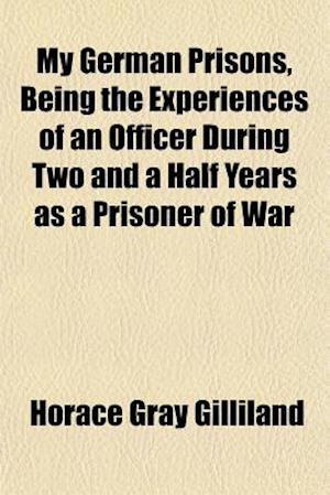 My German Prisons, Being the Experiences of an Officer During Two and a Half Years as a Prisoner of War af Horace Gray Gilliland