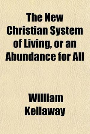 The New Christian System of Living, or an Abundance for All af William Kellaway