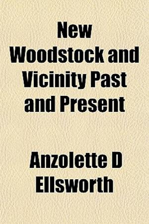 New Woodstock and Vicinity Past and Present af Anzolette D. Ellsworth