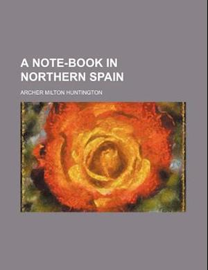 A Note-Book in Northern Spain af Archer Milton Huntington, Huntington