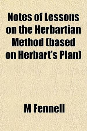 Notes of Lessons on the Herbartian Method (Based on Herbart's Plan) af M. Fennell