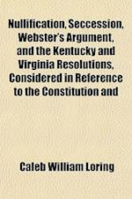 Nullification, Seccession, Webster's Argument, and the Kentucky and Virginia Resolutions, Considered in Reference to the Constitution and af Caleb William Loring