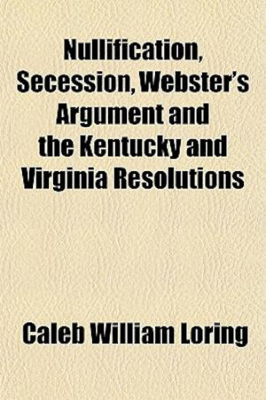 Nullification, Secession, Webster's Argument and the Kentucky and Virginia Resolutions af Caleb William Loring