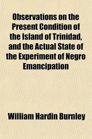 Observations on the Present Condition of the Island of Trinidad, and the Actual State of the Experiment of Negro Emancipation af William Hardin Burnley