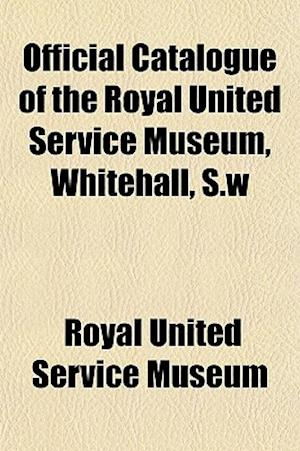 Official Catalogue of the Royal United Service Museum, Whitehall, S.W af Royal United Service Museum