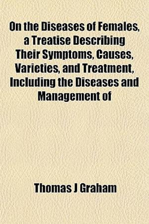 On the Diseases of Females, a Treatise Describing Their Symptoms, Causes, Varieties, and Treatment, Including the Diseases and Management of af Thomas J. Graham