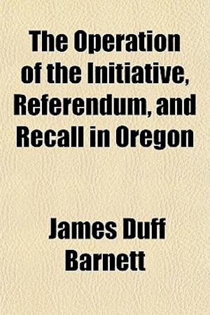 The Operation of the Initiative, Referendum, and Recall in Oregon af James Duff Barnett