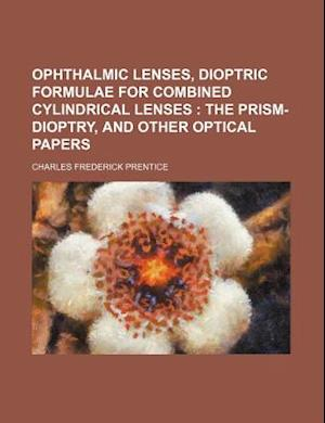 Ophthalmic Lenses, Dioptric Formulae for Combined Cylindrical Lenses; The Prism-Dioptry, and Other Optical Papers af Prentice, Charles Frederick Prentice