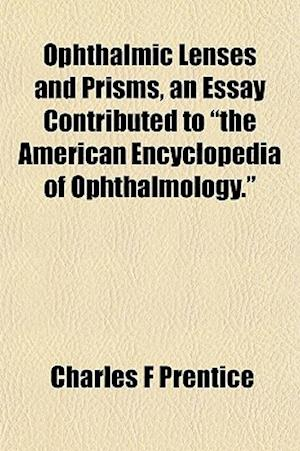 Ophthalmic Lenses and Prisms, an Essay Contributed to the American Encyclopedia of Ophthalmology. af Charles F. Prentice