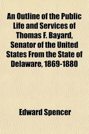 An Outline of the Public Life and Services of Thomas F. Bayard, Senator of the United States from the State of Delaware, 1869-1880 af Edward Spencer