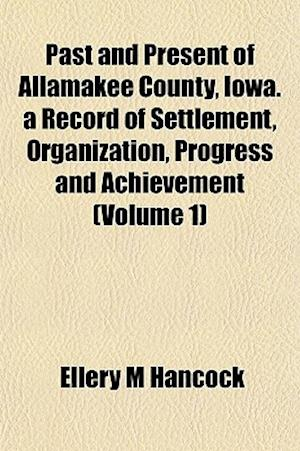 Past and Present of Allamakee County, Iowa. a Record of Settlement, Organization, Progress and Achievement (Volume 1) af Ellery M. Hancock