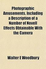 Photographic Amusements, Including a Description of a Number of Novell Effects Obtainable with the Camera af Walter E. Woodbury