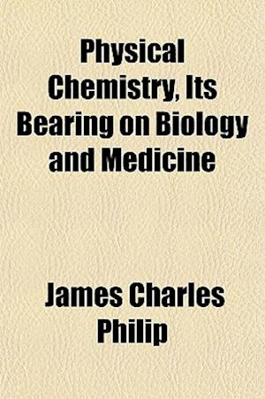 Physical Chemistry, Its Bearing on Biology and Medicine af James Charles Philip