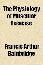The Physiology of Muscular Exercise af Francis Arthur Bainbridge