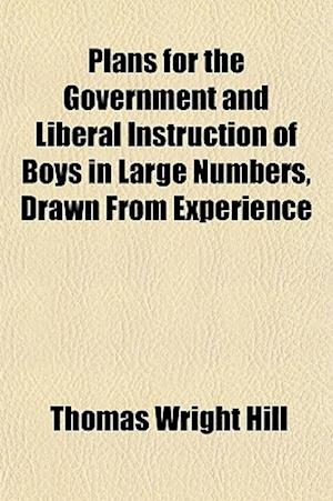 Plans for the Government and Liberal Instruction of Boys in Large Numbers, Drawn from Experience af Thomas Wright Hill