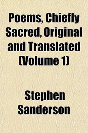 Poems, Chiefly Sacred, Original and Translated (Volume 1) af Stephen Sanderson