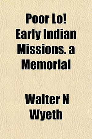 Poor Lo! Early Indian Missions. a Memorial af Walter N. Wyeth