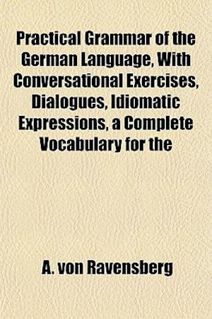 Practical Grammar of the German Language, with Conversational Exercises, Dialogues, Idiomatic Expressions, a Complete Vocabulary for the af A. Von Ravensberg